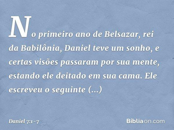 No primeiro ano de Belsazar, rei da Babilônia, Daniel teve um sonho, e certas visões passaram por sua mente, estando ele deitado em sua cama. Ele escreveu o seg