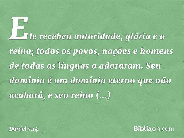 Ele recebeu autoridade, glória e o reino; todos os povos, nações e homens de todas as línguas o adoraram. Seu domínio é um domínio eterno que não acabará, e se