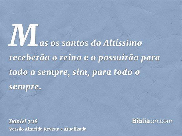 Mas os santos do Altíssimo receberão o reino e o possuirão para todo o sempre, sim, para todo o sempre.