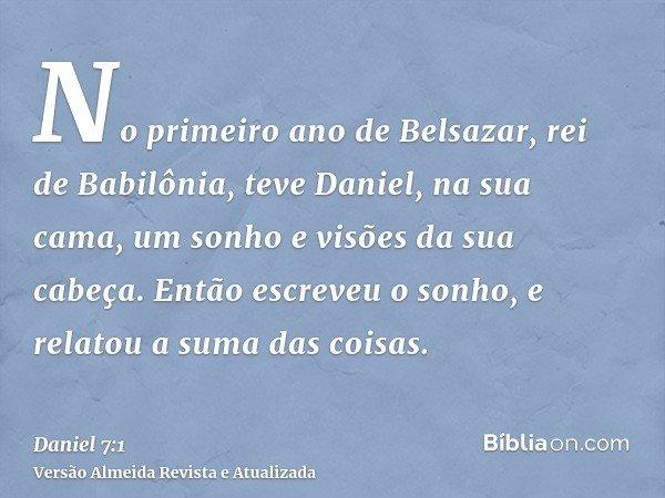 No primeiro ano de Belsazar, rei de Babilônia, teve Daniel, na sua cama, um sonho e visões da sua cabeça. Então escreveu o sonho, e relatou a suma das coisas.