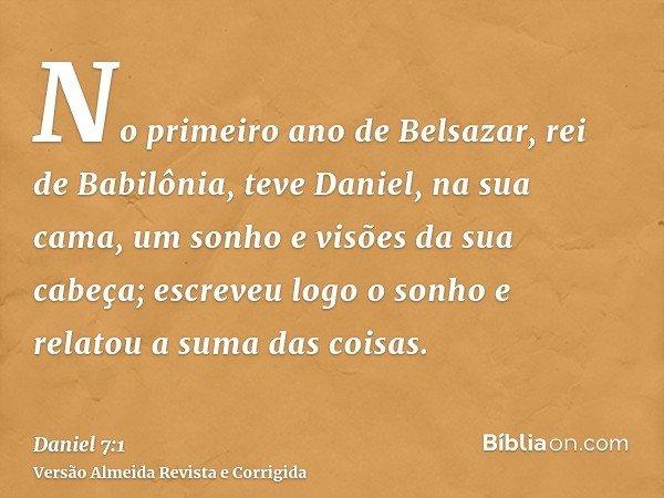 No primeiro ano de Belsazar, rei de Babilônia, teve Daniel, na sua cama, um sonho e visões da sua cabeça; escreveu logo o sonho e relatou a suma das coisas.
