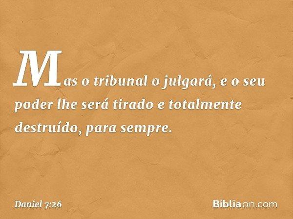 """"""" 'Mas o tribunal o julgará, e o seu poder lhe será tirado e totalmente destruído, para sempre. -- Daniel 7:26"""