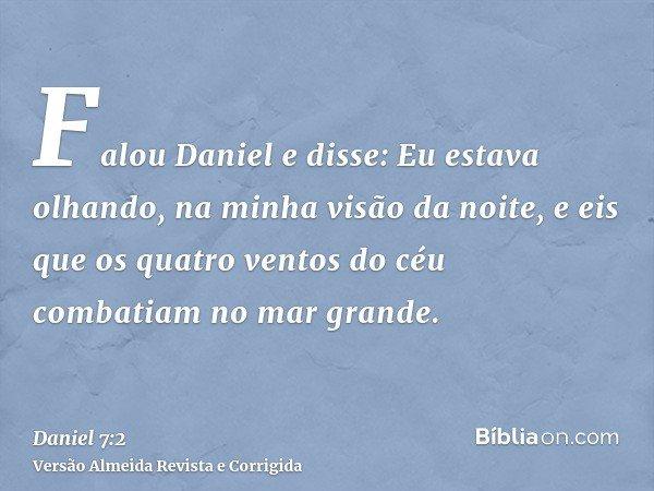 Falou Daniel e disse: Eu estava olhando, na minha visão da noite, e eis que os quatro ventos do céu combatiam no mar grande.
