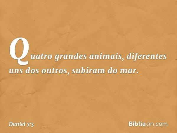 Quatro grandes animais, diferentes uns dos outros, subiram do mar. -- Daniel 7:3