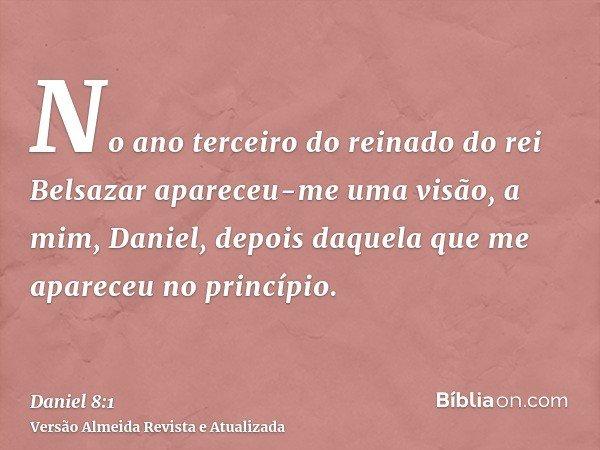 No ano terceiro do reinado do rei Belsazar apareceu-me uma visão, a mim, Daniel, depois daquela que me apareceu no princípio.