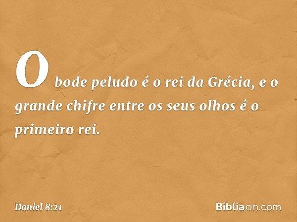 O bode peludo é o rei da Grécia, e o grande chifre entre os seus olhos é o primeiro rei. -- Daniel 8:21