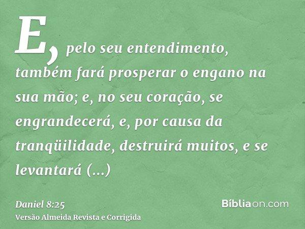 E, pelo seu entendimento, também fará prosperar o engano na sua mão; e, no seu coração, se engrandecerá, e, por causa da tranqüilidade, destruirá muitos, e se l