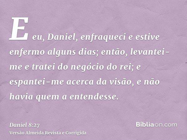 E eu, Daniel, enfraqueci e estive enfermo alguns dias; então, levantei-me e tratei do negócio do rei; e espantei-me acerca da visão, e não havia quem a entendes