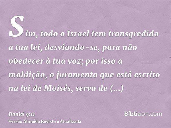 Sim, todo o Israel tem transgredido a tua lei, desviando-se, para não obedecer à tua voz; por isso a maldição, o juramento que está escrito na lei de Moisés, se