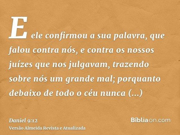 E ele confirmou a sua palavra, que falou contra nós, e contra os nossos juízes que nos julgavam, trazendo sobre nós um grande mal; porquanto debaixo de todo o c