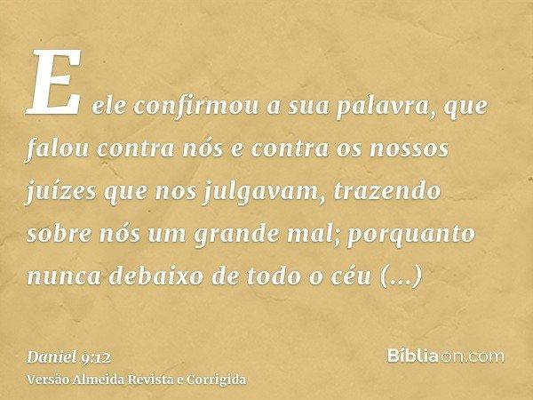 E ele confirmou a sua palavra, que falou contra nós e contra os nossos juízes que nos julgavam, trazendo sobre nós um grande mal; porquanto nunca debaixo de tod