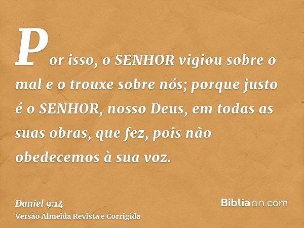 Por isso, o SENHOR vigiou sobre o mal e o trouxe sobre nós; porque justo é o SENHOR, nosso Deus, em todas as suas obras, que fez, pois não obedecemos à sua voz.