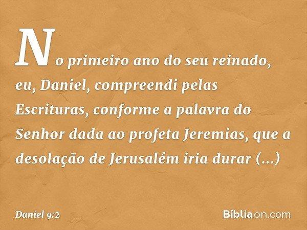 No primeiro ano do seu reinado, eu, Daniel, compreendi pelas Escrituras, conforme a palavra do Senhor dada ao profeta Jeremias, que a desolação de Jerusalém i