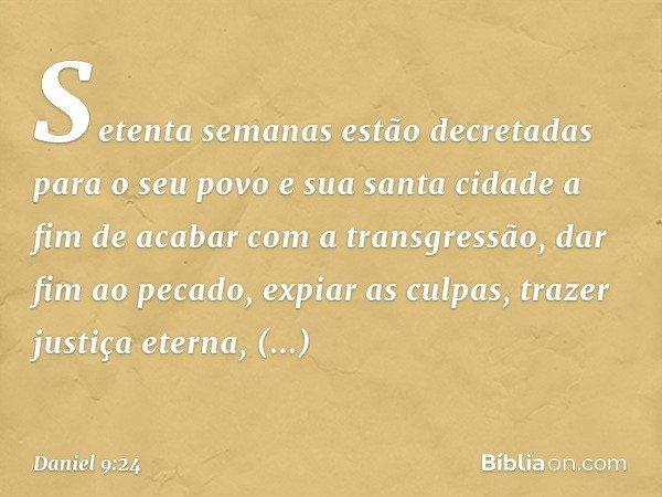 """""""Setenta semanas estão decretadas para o seu povo e sua santa cidade a fim de acabar com a transgressão, dar fim ao pecado, expiar as culpas, trazer justiça ete"""