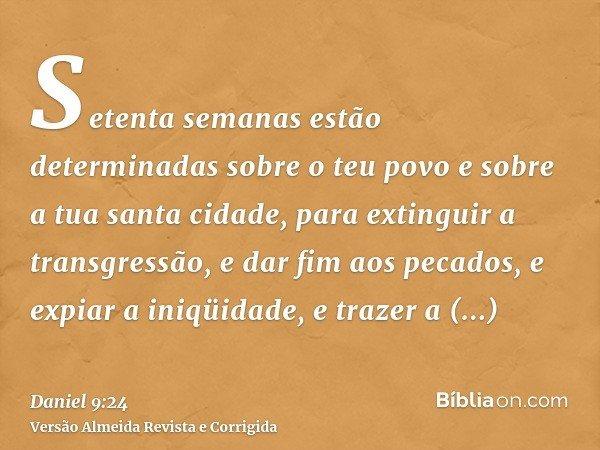 Setenta semanas estão determinadas sobre o teu povo e sobre a tua santa cidade, para extinguir a transgressão, e dar fim aos pecados, e expiar a iniqüidade, e t