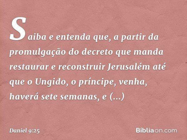"""""""Saiba e entenda que, a partir da promulgação do decreto que manda restaurar e reconstruir Jerusalém até que o Ungido, o príncipe, venha, haverá sete semanas,"""