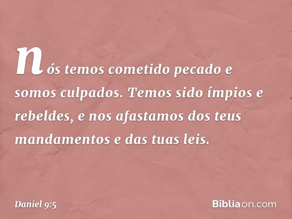nós temos cometido pecado e somos culpados. Temos sido ímpios e rebeldes, e nos afastamos dos teus mandamentos e das tuas leis. -- Daniel 9:5