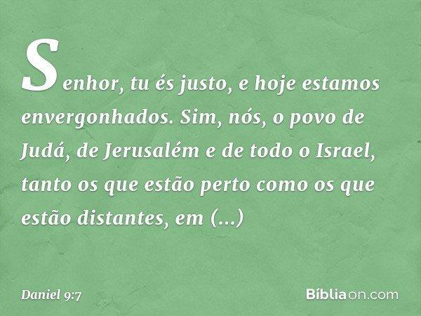 Senhor, tu és justo, e hoje estamos envergonhados. Sim, nós, o povo de Judá, de Jerusalém e de todo o Israel, tanto os que estão perto como os que estão dista