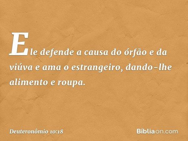 Ele defende a causa do órfão e da viúva e ama o estrangeiro, dando-lhe alimento e roupa. -- Deuteronômio 10:18