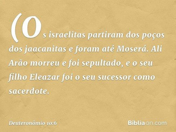 (Os israelitas partiram dos poços dos jaacanitas e foram até Moserá. Ali Arão morreu e foi sepultado, e o seu filho Eleazar foi o seu sucessor como sacerdote. -