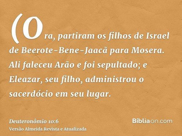 (Ora, partiram os filhos de Israel de Beerote-Bene-Jaacã para Mosera. Ali faleceu Arão e foi sepultado; e Eleazar, seu filho, administrou o sacerdócio em seu lu