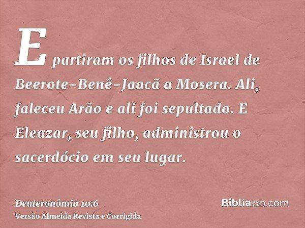 E partiram os filhos de Israel de Beerote-Benê-Jaacã a Mosera. Ali, faleceu Arão e ali foi sepultado. E Eleazar, seu filho, administrou o sacerdócio em seu luga