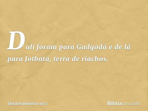 Dali foram para Gudgodá e de lá para Jotbatá, terra de riachos. -- Deuteronômio 10:7