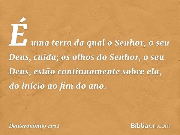 É uma terra da qual o Senhor, o seu Deus, cuida; os olhos do Senhor, o seu Deus, estão continuamente sobre ela, do início ao fim do ano. -- Deuteronômio 11:12