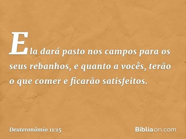 Ela dará pasto nos campos para os seus rebanhos, e quanto a vocês, terão o que comer e ficarão satisfeitos. -- Deuteronômio 11:15