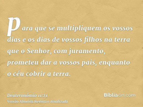 para que se multipliquem os vossos dias e os dias de vossos filhos na terra que o Senhor, com juramento, prometeu dar a vossos pais, enquanto o céu cobrir a ter