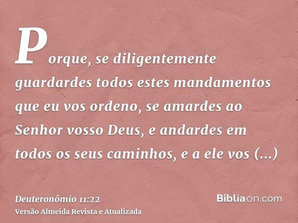 Porque, se diligentemente guardardes todos estes mandamentos que eu vos ordeno, se amardes ao Senhor vosso Deus, e andardes em todos os seus caminhos, e a ele v