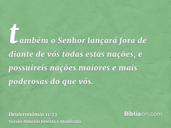 também o Senhor lançará fora de diante de vós todas estas nações, e possuireis nações maiores e mais poderosas do que vós.