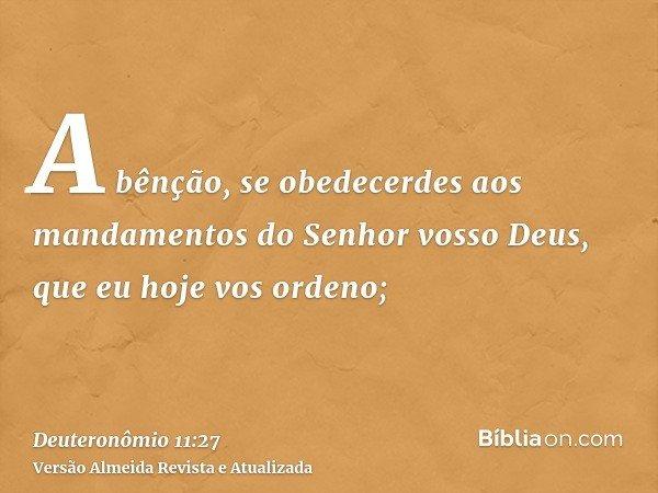 A bênção, se obedecerdes aos mandamentos do Senhor vosso Deus, que eu hoje vos ordeno;