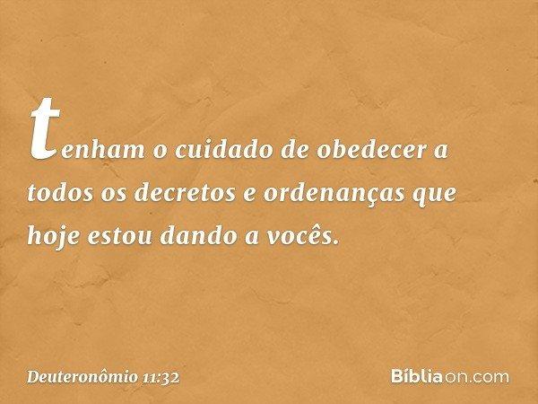 tenham o cuidado de obedecer a todos os decretos e ordenanças que hoje estou dando a vocês. -- Deuteronômio 11:32