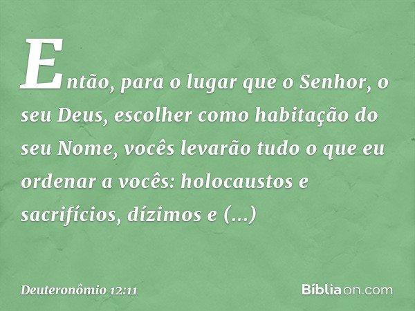 Então, para o lugar que o Senhor, o seu Deus, escolher como habitação do seu Nome, vocês levarão tudo o que eu ordenar a vocês: holocaustos e sacrifícios, dízim