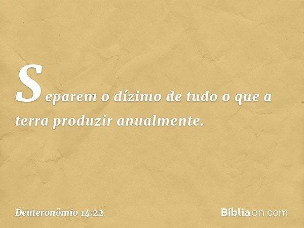 """""""Separem o dízimo de tudo o que a terra produzir anualmente. -- Deuteronômio 14:22"""