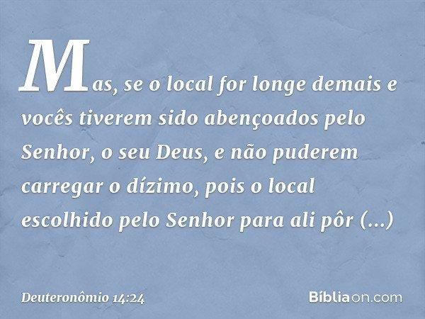 Mas, se o local for longe demais e vocês tiverem sido abençoados pelo Senhor, o seu Deus, e não puderem carregar o dízimo, pois o local escolhido pelo Senhor pa