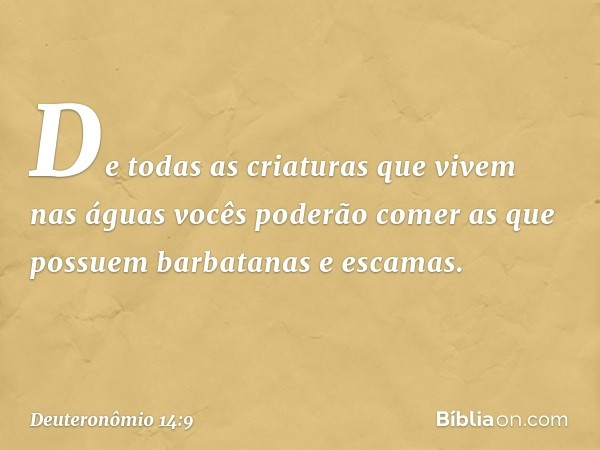 """""""De todas as criaturas que vivem nas águas vocês poderão comer as que possuem barbatanas e escamas. -- Deuteronômio 14:9"""