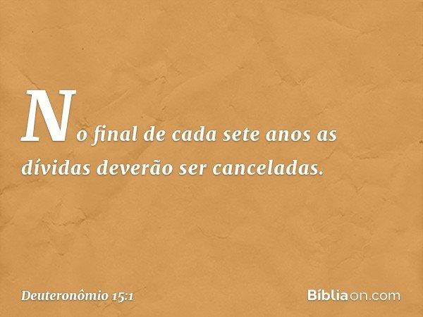 """""""No final de cada sete anos as dívidas deverão ser canceladas. -- Deuteronômio 15:1"""