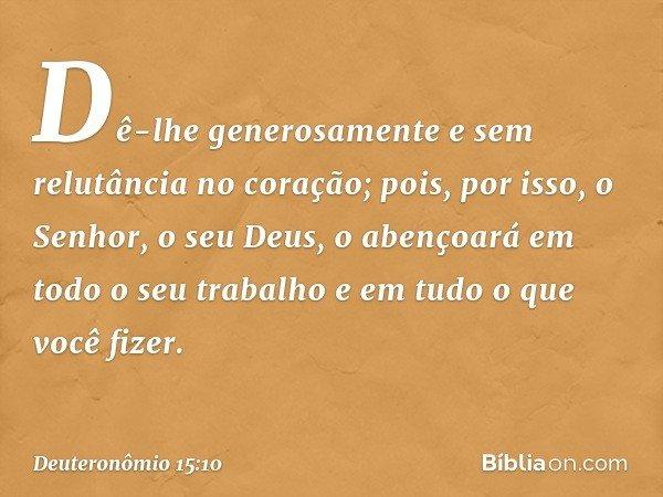 Dê-lhe generosamente e sem relutância no coração; pois, por isso, o Senhor, o seu Deus, o abençoará em todo o seu trabalho e em tudo o que você fizer. -- Deuter