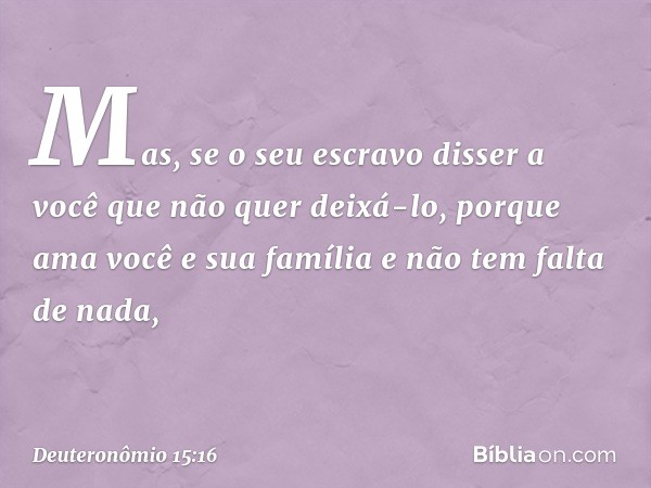 """""""Mas, se o seu escravo disser a você que não quer deixá-lo, porque ama você e sua família e não tem falta de nada, -- Deuteronômio 15:16"""