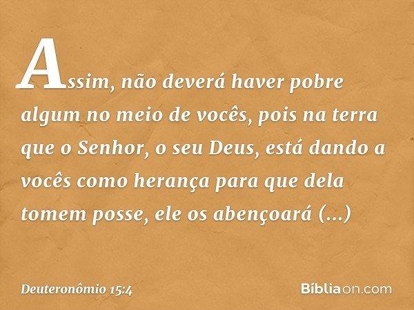 Assim, não deverá haver pobre algum no meio de vocês, pois na terra que o Senhor, o seu Deus, está dando a vocês como herança para que dela tomem posse, ele os
