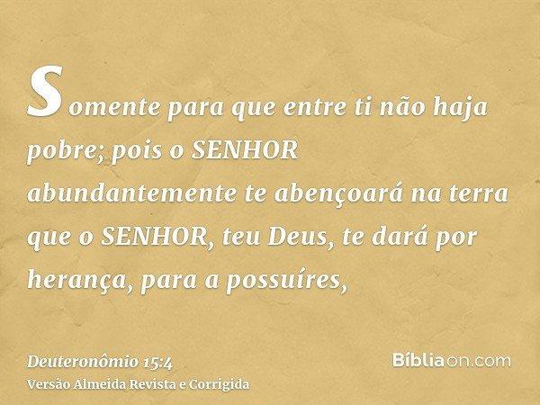 somente para que entre ti não haja pobre; pois o SENHOR abundantemente te abençoará na terra que o SENHOR, teu Deus, te dará por herança, para a possuíres,