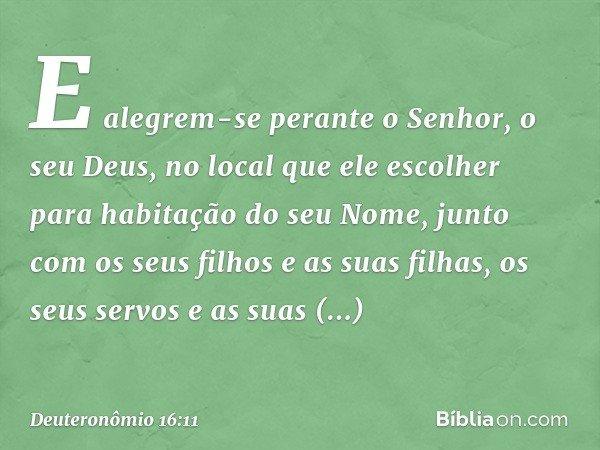 E alegrem-se perante o Senhor, o seu Deus, no local que ele escolher para habitação do seu Nome, junto com os seus filhos e as suas filhas, os seus servos e as