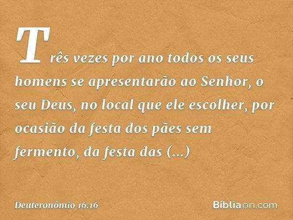 """""""Três vezes por ano todos os seus homens se apresentarão ao Senhor, o seu Deus, no local que ele escolher, por ocasião da festa dos pães sem fermento, da festa"""