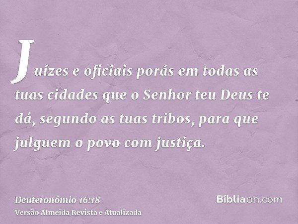 Juízes e oficiais porás em todas as tuas cidades que o Senhor teu Deus te dá, segundo as tuas tribos, para que julguem o povo com justiça.