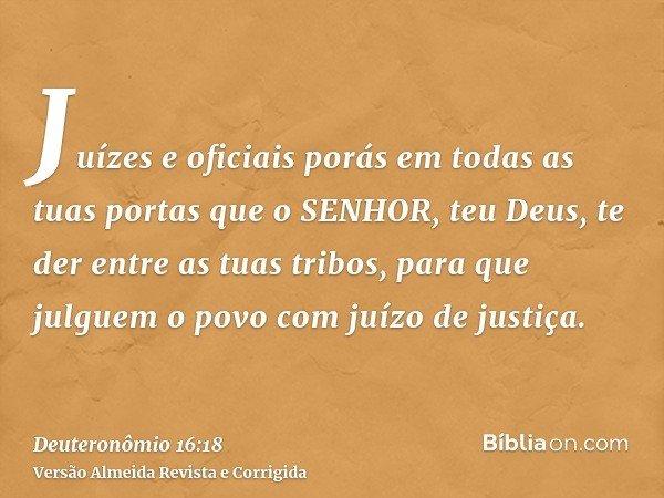 Juízes e oficiais porás em todas as tuas portas que o SENHOR, teu Deus, te der entre as tuas tribos, para que julguem o povo com juízo de justiça.