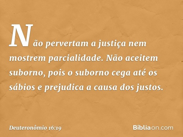 Não pervertam a justiça nem mostrem parcialidade. Não aceitem suborno, pois o suborno cega até os sábios e prejudica a causa dos justos. -- Deuteronômio 16:19