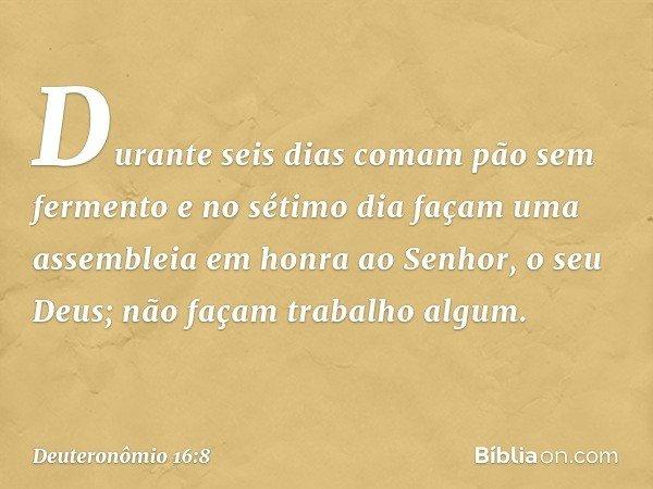 Durante seis dias comam pão sem fermento e no sétimo dia façam uma assembleia em honra ao Senhor, o seu Deus; não façam trabalho algum. -- Deuteronômio 16:8