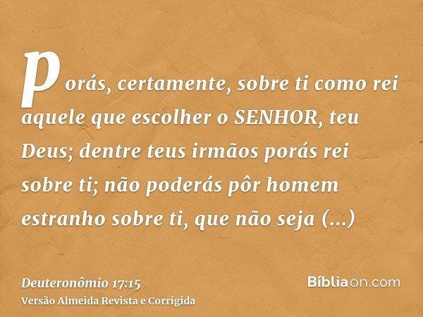 porás, certamente, sobre ti como rei aquele que escolher o SENHOR, teu Deus; dentre teus irmãos porás rei sobre ti; não poderás pôr homem estranho sobre ti, que